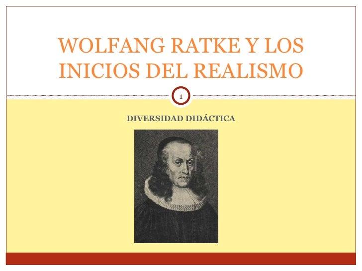 DIVERSIDAD DIDÁCTICA WOLFANG RATKE Y LOS INICIOS DEL REALISMO