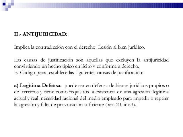 II.- ANTIJURICIDAD: Implica la contradicción con el derecho. Lesión al bien jurídico. Las causas de justificación son aque...