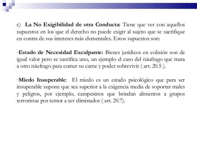 c) La No Exigibilidad de otra Conducta: Tiene que ver con aquellos supuestos en los que el derecho no puede exigir al suje...
