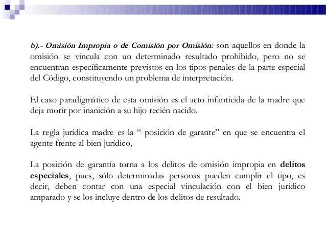 b).- Omisión Impropia o de Comisión por Omisión: son aquellos en donde la omisión se vincula con un determinado resultado ...