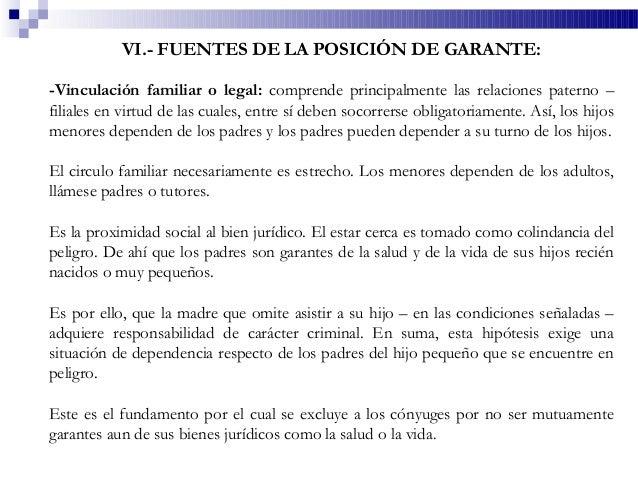 VI.- FUENTES DE LA POSICIÓN DE GARANTE: -Vinculación familiar o legal: comprende principalmente las relaciones paterno – f...