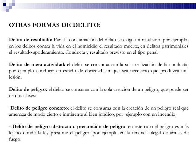 OTRAS FORMAS DE DELITO: Delito de resultado: Para la consumación del delito se exige un resultado, por ejemplo, en los del...