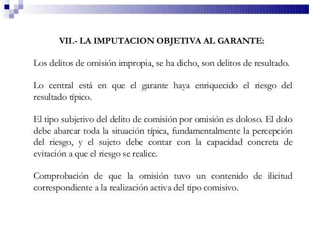 VII.- LA IMPUTACION OBJETIVA AL GARANTE: Los delitos de omisión impropia, se ha dicho, son delitos de resultado. Lo centra...