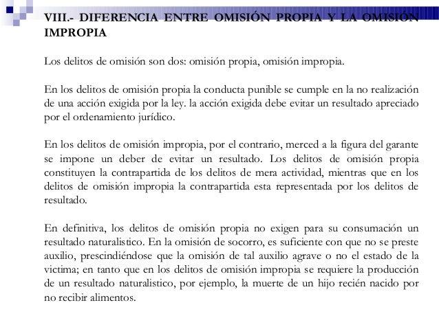 VIII.- DIFERENCIA ENTRE OMISIÓN PROPIA Y LA OMISIÓN IMPROPIA Los delitos de omisión son dos: omisión propia, omisión impro...