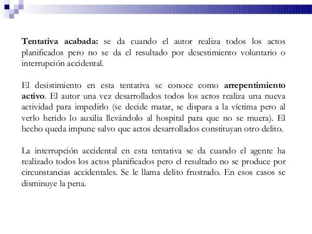 Tentativa acabada: se da cuando el autor realiza todos los actos planificados pero no se da el resultado por desestimiento...