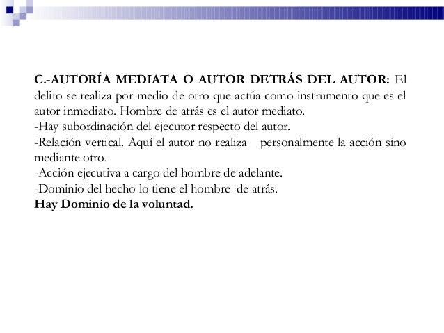 C.-AUTORÍA MEDIATA O AUTOR DETRÁS DEL AUTOR: El delito se realiza por medio de otro que actúa como instrumento que es el a...
