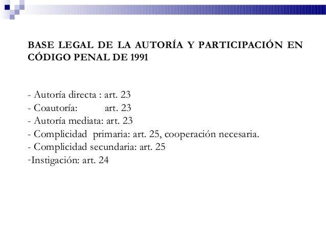 BASE LEGAL DE LA AUTORÍA Y PARTICIPACIÓN EN CÓDIGO PENAL DE 1991 - Autoría directa : art. 23 - Coautoría: art. 23 - Autorí...