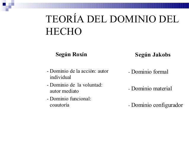 TEORÍA DEL DOMINIO DEL HECHO Según Roxín - Dominio de la acción: autor individual - Dominio de la voluntad: autor mediato ...