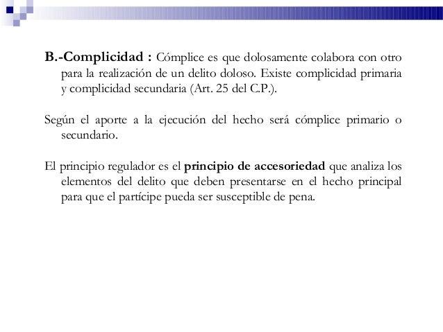 B.-Complicidad : Cómplice es que dolosamente colabora con otro para la realización de un delito doloso. Existe complicidad...