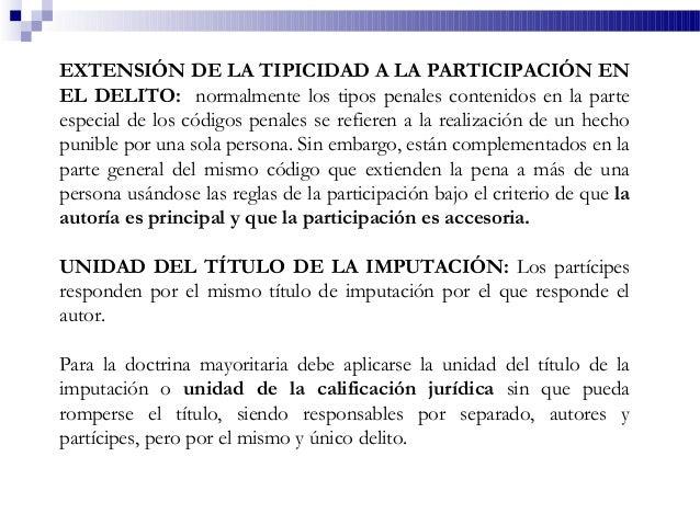 EXTENSIÓN DE LA TIPICIDAD A LA PARTICIPACIÓN EN EL DELITO: normalmente los tipos penales contenidos en la parte especial d...