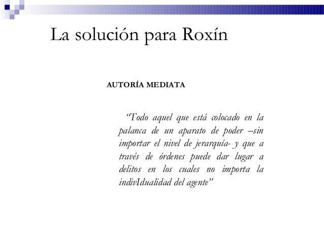 """La solución para Roxín AUTORÍA MEDIATA """"Todo aquel que está colocado en la palanca de un aparato de poder –sin importar el..."""