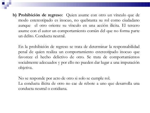 b) Prohibición de regreso: Quien asume con otro un vínculo que de modo estereotipado es inocuo, no quebranta su rol como c...
