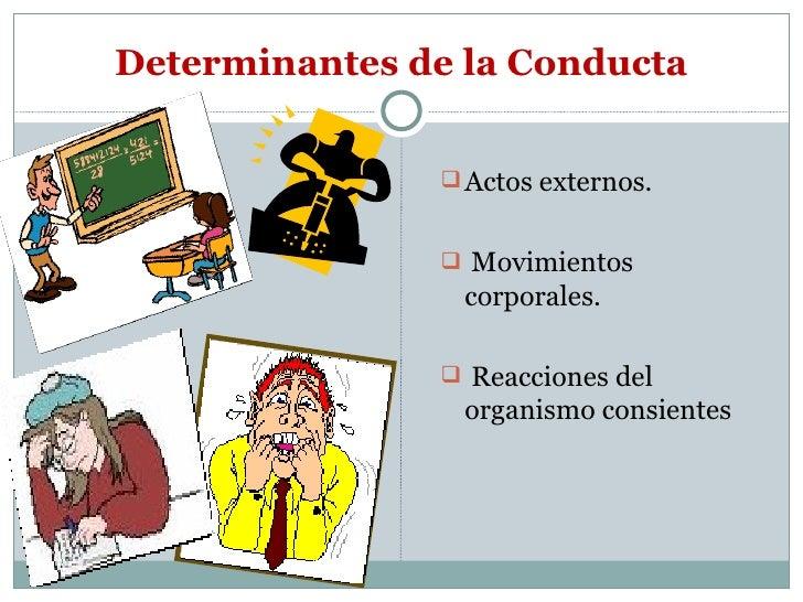 Determinantes de la Conducta <ul><li>Actos externos. </li></ul><ul><li>Movimientos corporales. </li></ul><ul><li>Reaccione...