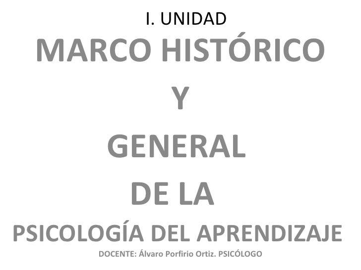 I. UNIDAD MARCO HISTÓRICO Y  GENERAL  DE LA  PSICOLOGÍA DEL APRENDIZAJE DOCENTE: Álvaro Porfirio Ortiz. PSICÓLOGO