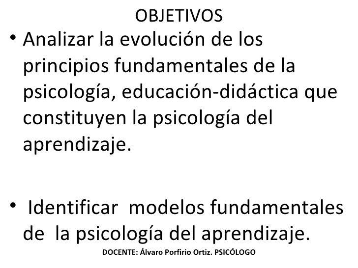 OBJETIVOS <ul><li>Analizar la evolución de los principios fundamentales de la psicología, educación-didáctica que constitu...