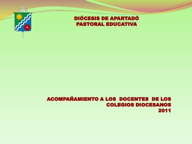 DIÓCESIS DE APARTADÓ<br />PASTORAL EDUCATIVA<br />ACOMPAÑAMIENTO A LOS  DOCENTES  DE LOS COLEGIOS DIOCESANOS<br />2011<br />
