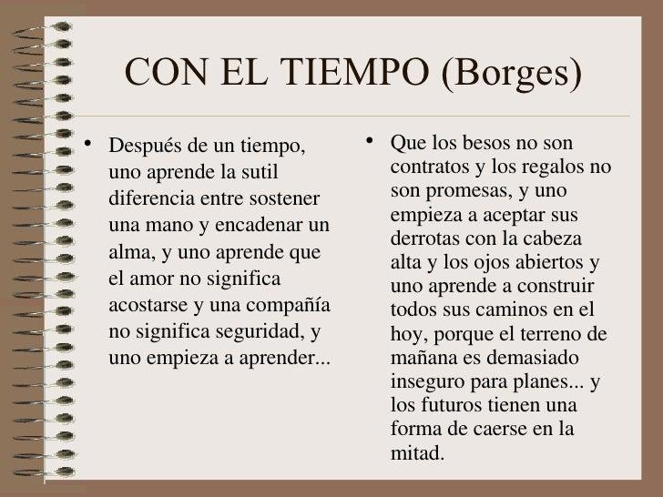 CON EL TIEMPO (Borges) <ul><li>Después de un tiempo, uno aprende la sutil diferencia entre sostener una mano y encadenar u...