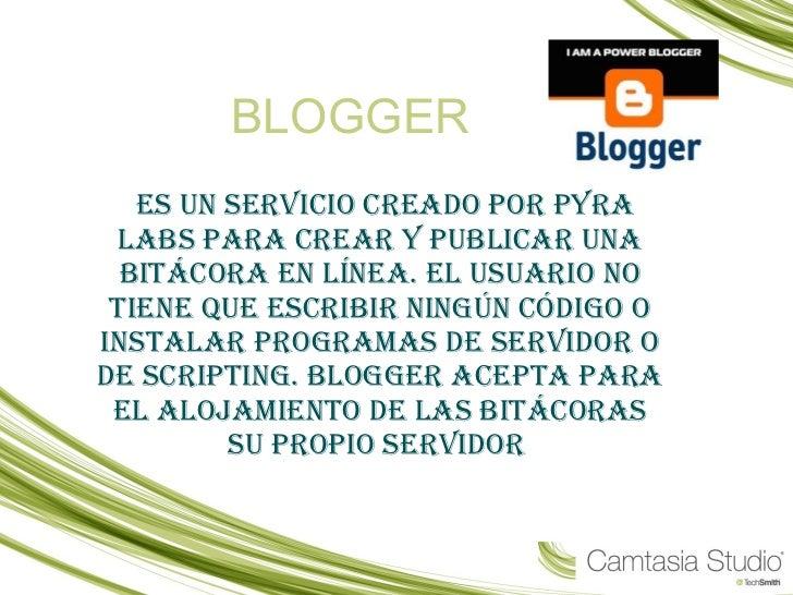 BLOGGER es un servicio creado por Pyra Labs para crear y publicar una bitácora en línea. El usuario no tiene que escribir ...