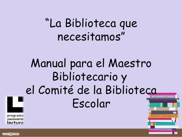 """""""La Biblioteca que     necesitamos"""" Manual para el Maestro     Bibliotecario yel Comité de la Biblioteca         Escolar"""