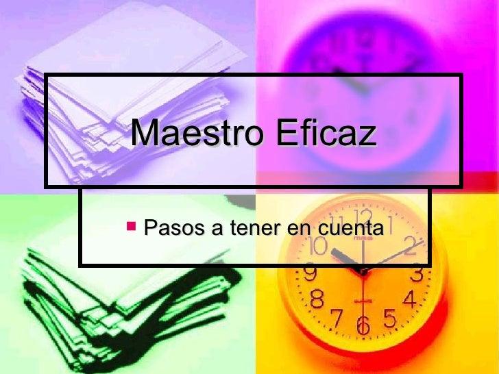 Maestro Eficaz <ul><li>Pasos a tener en cuenta </li></ul>