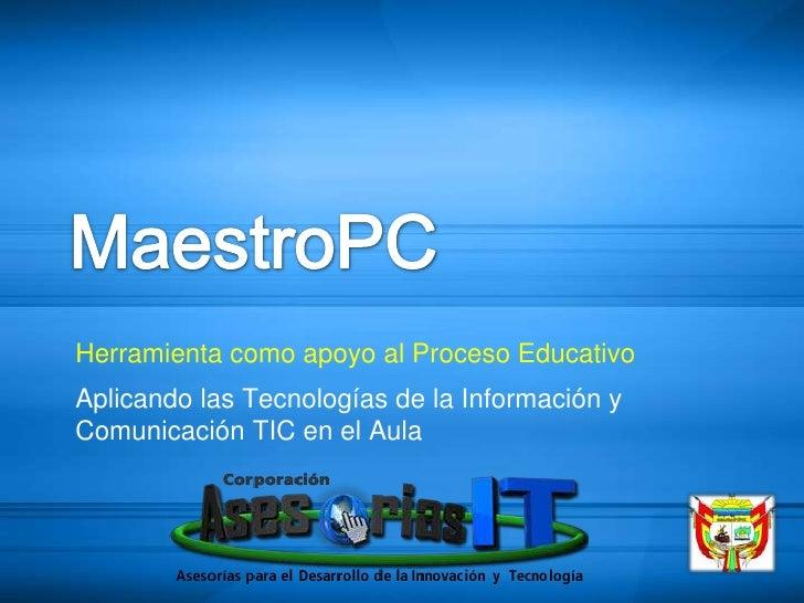 MaestroPC<br />Herramienta como apoyo al Proceso Educativo<br />Aplicando las Tecnologías de la Información y Comunicación...