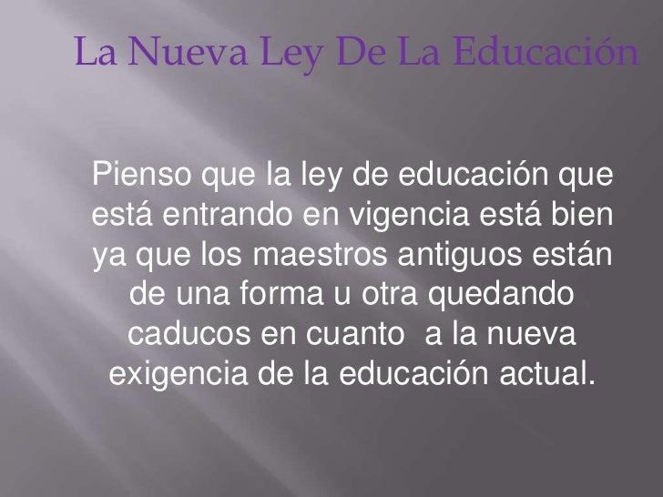 La Nueva Ley De La Educación<br />Pienso que la ley de educación que está entrando en vigencia está bien ya que los maestr...