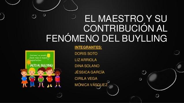 EL MAESTRO Y SU CONTRIBUCIÓN AL FENÓMENO DEL BUYLLING INTEGRANTES: DORIS SOTO LIZ ARRIOLA DINA SOLANO JÉSSICA GARCÍA CIRIL...