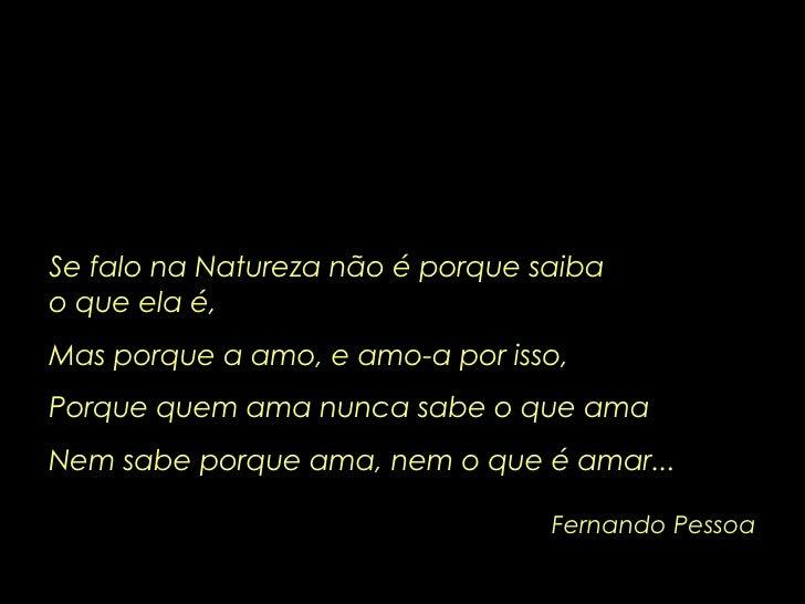 Fernando Pessoa Se falo na Natureza não é porque saiba  o que ela é, Mas porque a amo, e amo-a por isso, Porque quem ama n...