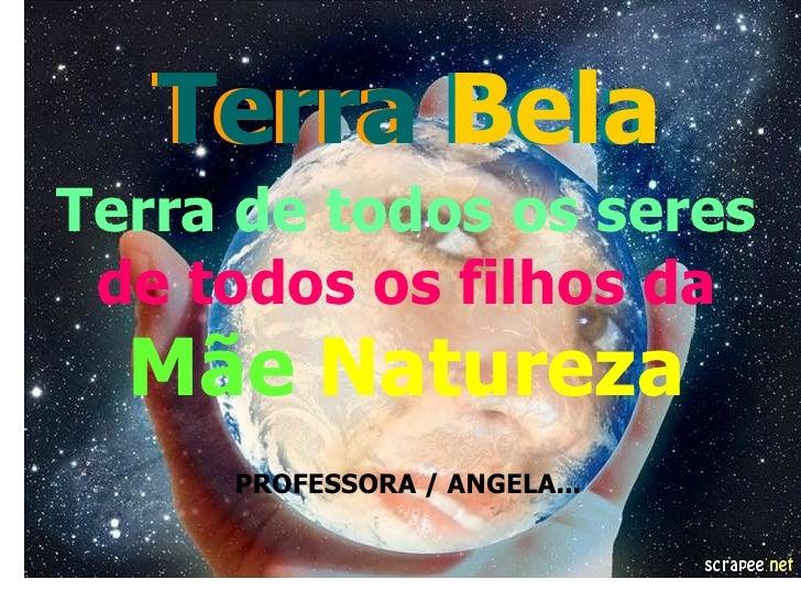 Terra Bela<br />Terra Bela<br />Terra de todos os seres<br />de todos os filhos daMãeNatureza<br />   PROFESSORA / ANGELA....