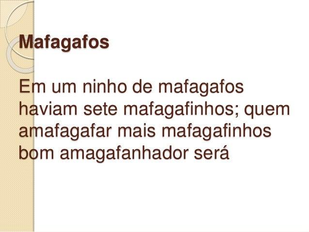 Mafagafos Em um ninho de mafagafos haviam sete mafagafinhos; quem amafagafar mais mafagafinhos bom amagafanhador será
