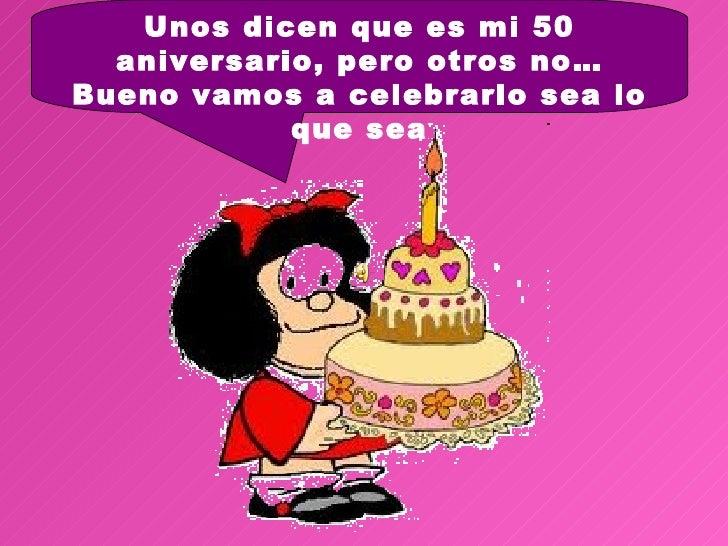 Unos dicen que es mi 50  aniversario, pero otros no…Bueno vamos a celebrarlo sea lo            que sea