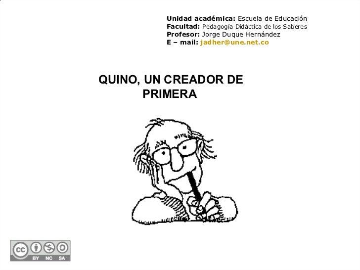 QUINO, UN CREADOR DE PRIMERA   Unidad académica:  Escuela de Educación Facultad:  Pedagogía Didáctica de los Saberes Profe...