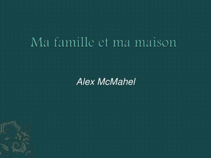 Ma famille et ma maison<br />                                                       Alex McMahel<br />