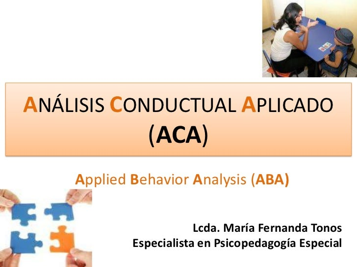 ANÁLISIS CONDUCTUAL APLICADO (ACA) <br />AppliedBehaviorAnalysis (ABA)<br />Lcda. María Fernanda Tonos<br />Especialista e...