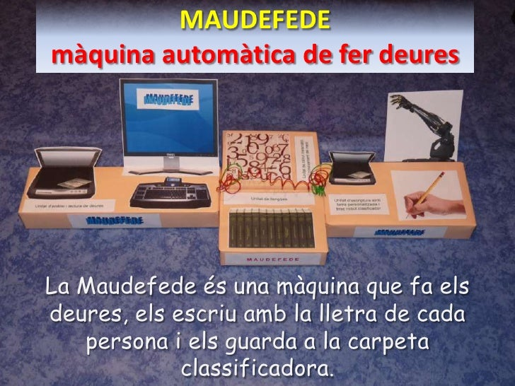 MAUDEFEDEmàquinaautomàtica de ferdeures<br />La Maudefedeés una màquina que fa elsdeures, elsescriuamb la lletra de cada p...