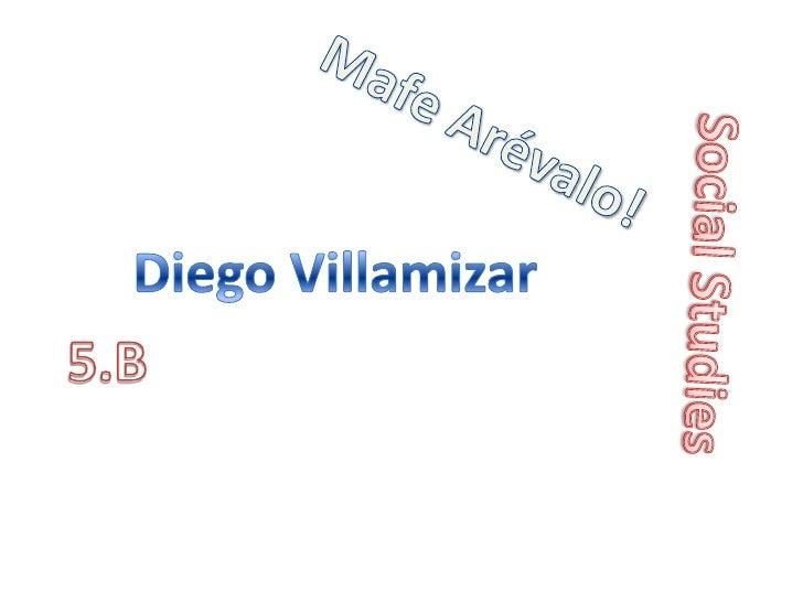 Mafe Arévalo!<br />Diego Villamizar<br />Social Studies<br />5.B<br />