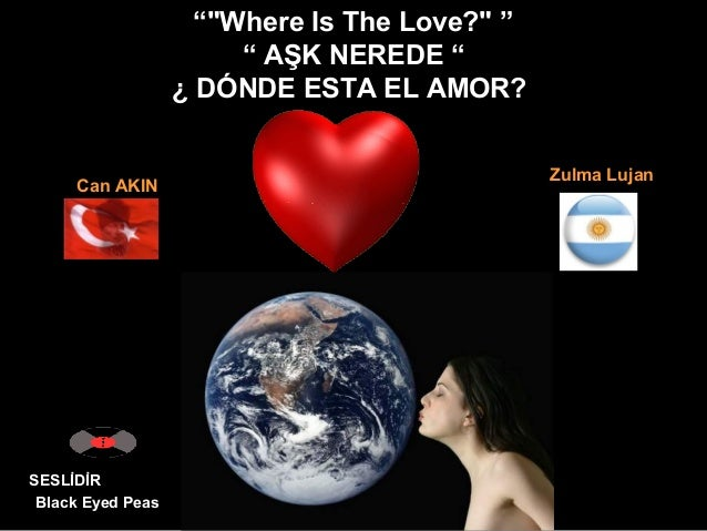 """""Where Is The Love?"" "" "" AŞK NEREDE "" ¿ DÓNDE ESTA EL AMOR? SESLİDİR Black Eyed Peas Can AKIN Zulma Lujan"