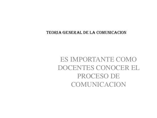 TEORIA GENERAL DE LA COMUNICACION    ES IMPORTANTE COMO    DOCENTES CONOCER EL         PROCESO DE       COMUNICACION