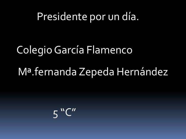 """Presidente por un día.<br />Colegio García Flamenco<br />Mª.fernanda Zepeda Hernández <br />5 """"C""""<br />"""