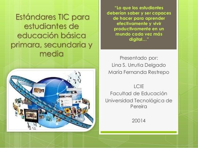 """Estándares TIC para  estudiantes de  educación básica  primara, secundaria y  media  """"Lo que los estudiantes  deberían sab..."""