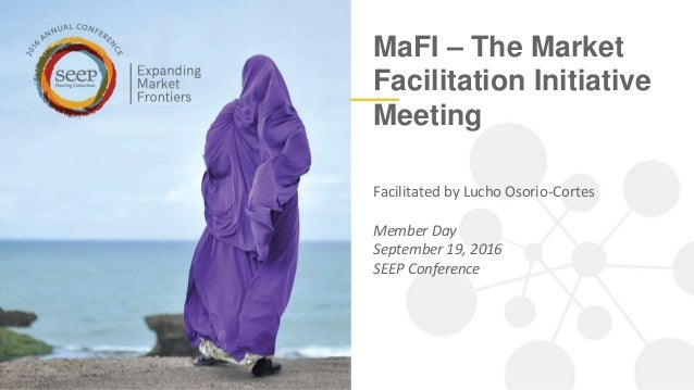 MaFI – The Market Facilitation Initiative Meeting Facilitated by Lucho Osorio-Cortes Member Day September 19, 2016 SEEP Co...
