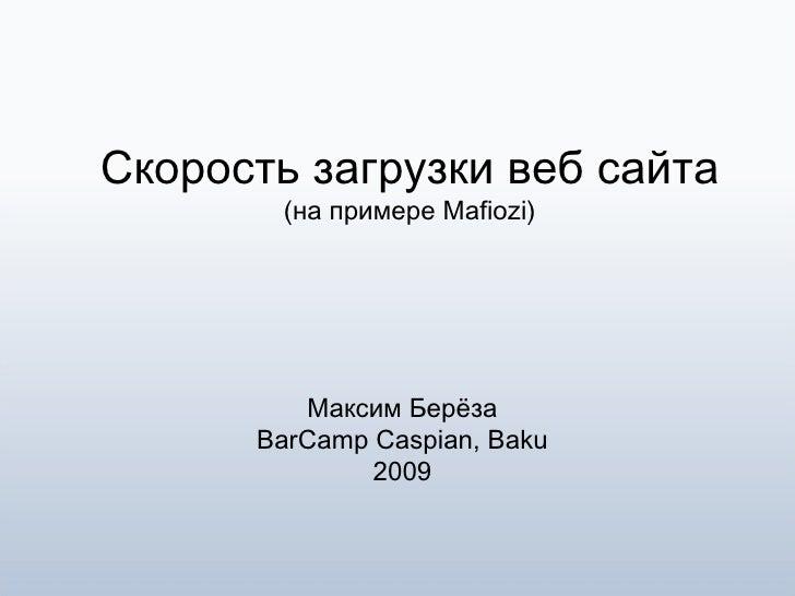 Скорость загрузки веб сайта (на примере Mafiozi) Максим Берёза BarCamp Caspian, Baku 2009