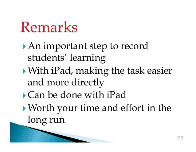  An  important step to record students' learning  With iPad, making the task easier and more directly  Can be done w...