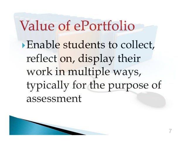 Enable  students to collect, reflect on, display their work in multiple ways, typically for the purpose of assessment 7