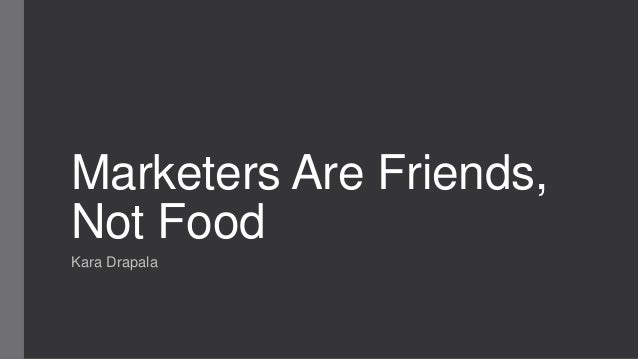 Marketers Are Friends, Not Food Kara Drapala