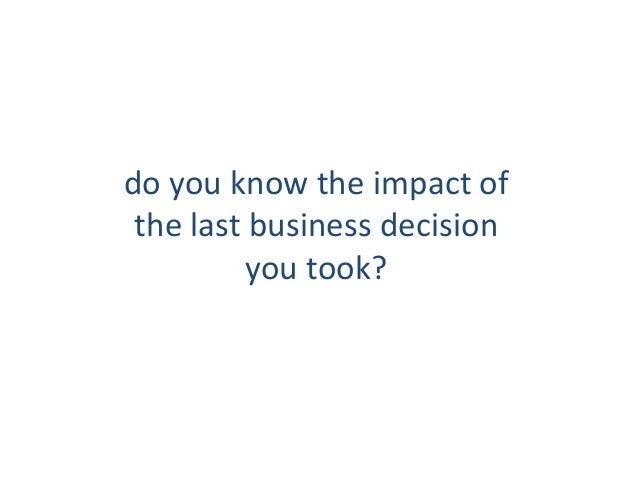 do you know the impact of the last business decision you took?