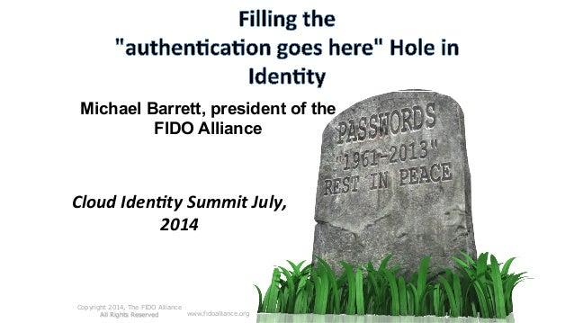 Michael Barrett, president of the FIDO Alliance Cloud  Iden*ty  Summit  July,   2014   www.fidoalliance.org Copy...