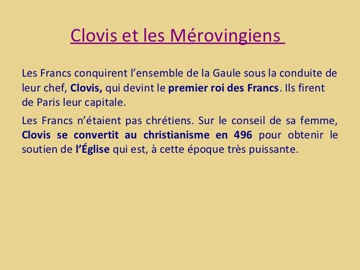 Clovis et les MérovingiensLes Francs conquirent l'ensemble de la Gaule sous la conduite deleur chef, Clovis, qui devint le...