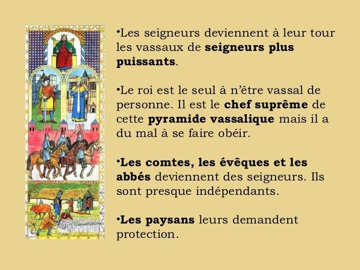 •Les seigneurs deviennent à leur tourles vassaux de seigneurs pluspuissants.•Le roi est le seul à n'être vassal depersonne...