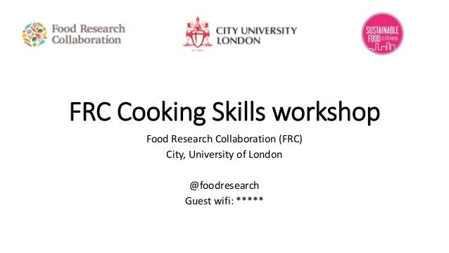 FRC Cooking Skills workshop Food Research Collaboration (FRC) City, University of London @foodresearch Guest wifi: *****